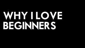 Why i love beginners